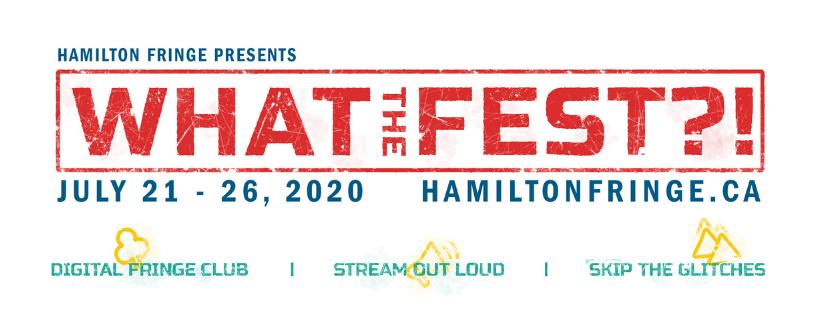 "Image Description: Colourful blocky text which reads ""Hamilton Fringe presents WHAT THE FEST?! July 21-26, 2020. Hamiltonfringe.ca. Digital Fringe Club. Stream Out Loud. Skip the Glitches."""